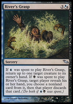 River's Grasp (4, 3(U/B)) 0/0\nSorcery\nIf {U} was spent to cast River's Grasp, return up to one target creature to its owner's hand. If {B} was spent to cast River's Grasp, target player reveals his or her hand, you choose a nonland card from it, then that player discards that card. (Do both if {U}{B} was spent.)\nShadowmoor: Uncommon\n\n