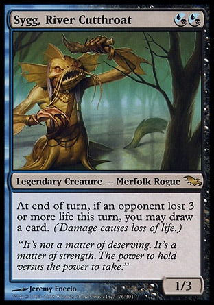 Sygg, River Cutthroat (2, (U/B)(U/B)) 1/3\nLegendary Creature  — Merfolk Rogue\nAt the beginning of each end step, if an opponent lost 3 or more life this turn, you may draw a card. (Damage causes loss of life.)\nShadowmoor: Rare\n\n