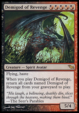 Demigod of Revenge (5, (B/R)(B/R)(B/R)(B/R)(B/R)) 5/4 Creature  — Spirit Avatar Flying, haste<br /> When you cast Demigod of Revenge, return all cards named Demigod of Revenge from your graveyard to the battlefield. Shadowmoor: Rare