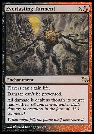 Everlasting Torment (3, 2(B/R)) 0/0 Enchantment Players can't gain life.<br /> Damage can't be prevented.<br /> All damage is dealt as though its source had wither. (A source with wither deals damage to creatures in the form of -1/-1 counters.) Shadowmoor: Rare