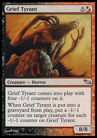 Grief Tyrant (6, 5(B/R)) 8/8\nCreature  — Horror\nGrief Tyrant enters the battlefield with four -1/-1 counters on it.<br />\nWhen Grief Tyrant dies, put a -1/-1 counter on target creature for each -1/-1 counter on Grief Tyrant.\nShadowmoor: Uncommon\n\n
