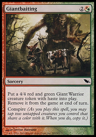 Giantbaiting (3, 2(R/G)) 0/0\nSorcery\nPut a 4/4 red and green Giant Warrior creature token with haste onto the battlefield. Exile it at the beginning of the next end step.<br />\nConspire (As you cast this spell, you may tap two untapped creatures you control that share a color with it. When you do, copy it.)\nShadowmoor: Common\n\n