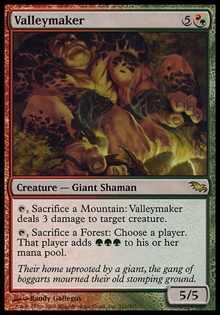 Valleymaker (6, 5(R/G)) 5/5\nCreature  — Giant Shaman\n{T}, Sacrifice a Mountain: Valleymaker deals 3 damage to target creature.<br />\n{T}, Sacrifice a Forest: Choose a player. That player adds {G}{G}{G} to his or her mana pool.\nShadowmoor: Rare\n\n