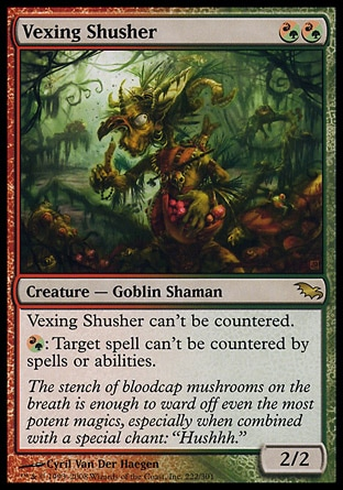 Vexing Shusher (2, (R/G)(R/G)) 2/2\nCreature  — Goblin Shaman\nVexing Shusher can't be countered.<br />\n{(r/g)}: Target spell can't be countered by spells or abilities.\nShadowmoor: Rare\n\n
