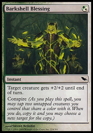 Barkshell Blessing (1, (G/W)) 0/0\nInstant\nTarget creature gets +2/+2 until end of turn.<br />\nConspire (As you cast this spell, you may tap two untapped creatures you control that share a color with it. When you do, copy it and you may choose a new target for the copy.)\nShadowmoor: Common\n\n