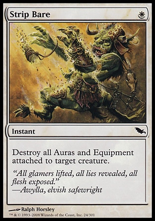 Strip Bare (1, W) 0/0\nInstant\nDestroy all Auras and Equipment attached to target creature.\nShadowmoor: Common\n\n