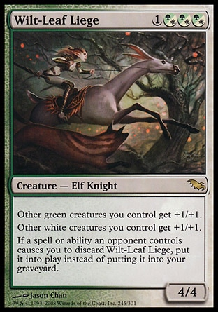 Wilt-Leaf Liege (4, 1(G/W)(G/W)(G/W)) 4/4 Creature  — Elf Knight Other green creatures you control get +1/+1.<br /> Other white creatures you control get +1/+1.<br /> If a spell or ability an opponent controls causes you to discard Wilt-Leaf Liege, put it onto the battlefield instead of putting it into your graveyard. Shadowmoor: Rare