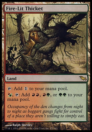 Fire-Lit Thicket (0, ) 0/0\nLand\n{T}: Add {1} to your mana pool.<br />\n{(r/g)}, {T}: Add {R}{R}, {R}{G}, or {G}{G} to your mana pool.\nShadowmoor: Rare\n\n