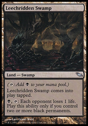 Leechridden Swamp (0, ) \nLand  — Swamp\n({T}: Add {B} to your mana pool.)<br />\nLeechridden Swamp enters the battlefield tapped.<br />\n{B}, {T}: Each opponent loses 1 life. Activate this ability only if you control two or more black permanents.\nPlanechase: Uncommon, Shadowmoor: Uncommon\n\n