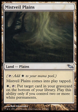 Mistveil Plains (0, ) 0/0\nLand  — Plains\n({T}: Add {W} to your mana pool.)<br />\nMistveil Plains enters the battlefield tapped.<br />\n{W}, {T}: Put target card from your graveyard on the bottom of your library. Activate this ability only if you control two or more white permanents.\nShadowmoor: Uncommon\n\n