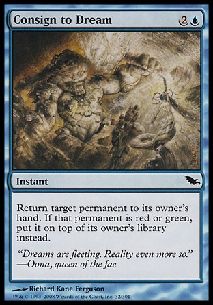 Consign to Dream (3, 2U) 0/0\nInstant\nReturn target permanent to its owner's hand. If that permanent is red or green, put it on top of its owner's library instead.\nShadowmoor: Common\n\n