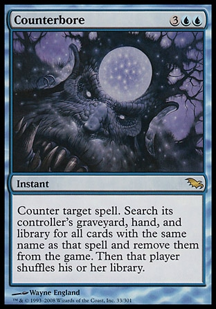 Counterbore (5, 3UU) 0/0\nInstant\nCounter target spell. Search its controller's graveyard, hand, and library for all cards with the same name as that spell and exile them. Then that player shuffles his or her library.\nShadowmoor: Rare\n\n