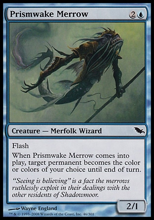 Prismwake Merrow (3, 2U) 2/1\nCreature  — Merfolk Wizard\nFlash<br />\nWhen Prismwake Merrow enters the battlefield, target permanent becomes the color or colors of your choice until end of turn.\nShadowmoor: Common\n\n