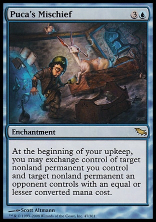 Puca's Mischief (4, 3U) 0/0\nEnchantment\nAt the beginning of your upkeep, you may exchange control of target nonland permanent you control and target nonland permanent an opponent controls with an equal or lesser converted mana cost.\nShadowmoor: Rare\n\n