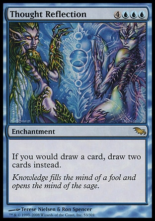 Thought Reflection (7, 4UUU) 0/0\nEnchantment\nIf you would draw a card, draw two cards instead.\nShadowmoor: Rare\n\n