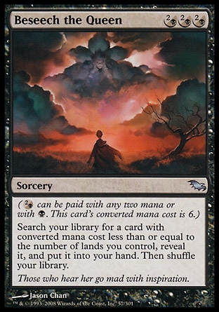 Beseech the Queen (3, (2/B)(2/B)(2/B)) \nSorcery\n({(2/b)} can be paid with any two mana or with {B}. This card's converted mana cost is 6.)<br />\nSearch your library for a card with converted mana cost less than or equal to the number of lands you control, reveal it, and put it into your hand. Then shuffle your library.\nPlanechase: Uncommon, Shadowmoor: Uncommon\n\n