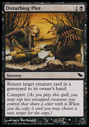 Disturbing Plot (2, 1B) 0/0\nSorcery\nReturn target creature card from a graveyard to its owner's hand.<br />\nConspire (As you cast this spell, you may tap two untapped creatures you control that share a color with it. When you do, copy it and you may choose a new target for the copy.)\nShadowmoor: Common\n\n