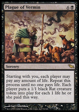 Plague of Vermin (7, 6B) 0/0\nSorcery\nStarting with you, each player may pay any amount of life. Repeat this process until no one pays life. Each player puts a 1/1 black Rat creature token onto the battlefield for each 1 life he or she paid this way.\nShadowmoor: Rare\n\n