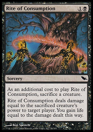 Rite of Consumption (2, 1B) 0/0\nSorcery\nAs an additional cost to cast Rite of Consumption, sacrifice a creature.<br />\nRite of Consumption deals damage equal to the sacrificed creature's power to target player. You gain life equal to the damage dealt this way.\nShadowmoor: Common\n\n