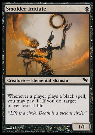 Smolder Initiate (1, B) 1/1\nCreature  — Elemental Shaman\nWhenever a player casts a black spell, you may pay {1}. If you do, target player loses 1 life.\nShadowmoor: Common\n\n