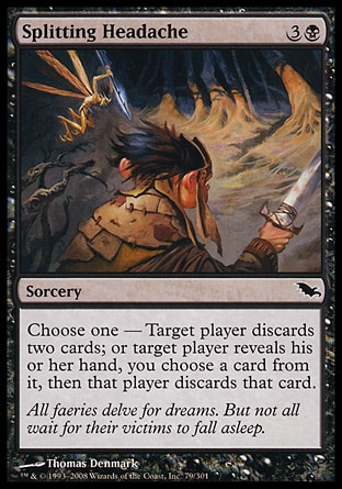 Splitting Headache (4, 3B) 0/0\nSorcery\nChoose one — Target player discards two cards; or target player reveals his or her hand, you choose a card from it, then that player discards that card.\nShadowmoor: Common\n\n