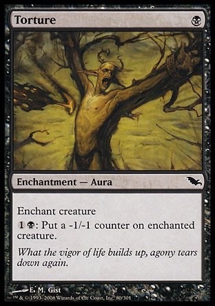 Torture (1, B) 0/0\nEnchantment  — Aura\nEnchant creature<br />\n{1}{B}: Put a -1/-1 counter on enchanted creature.\nShadowmoor: Common, Fifth Edition: Common, Homelands: Common, Homelands: Common\n\n