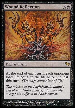 Wound Reflection (6, 5B) 0/0\nEnchantment\nAt the beginning of each end step, each opponent loses life equal to the life he or she lost this turn. (Damage causes loss of life.)\nShadowmoor: Rare\n\n