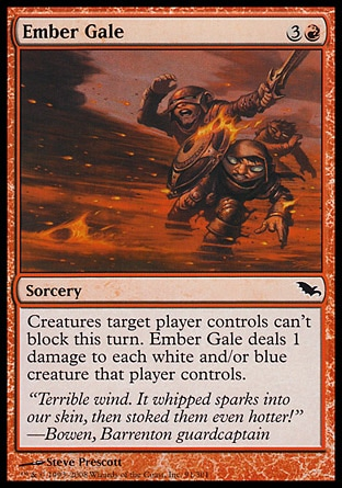 Ember Gale (4, 3R) 0/0\nSorcery\nCreatures target player controls can't block this turn. Ember Gale deals 1 damage to each white and/or blue creature that player controls.\nShadowmoor: Common\n\n