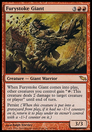 """Furystoke Giant (5, 3RR) 3/3\nCreature  — Giant Warrior\nWhen Furystoke Giant enters the battlefield, other creatures you control gain """"{T}: This creature deals 2 damage to target creature or player"""" until end of turn.<br />\nPersist (When this creature dies, if it had no -1/-1 counters on it, return it to the battlefield under its owner's control with a -1/-1 counter on it.)\nShadowmoor: Rare\n\n"""