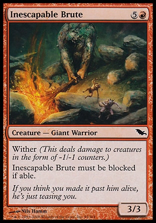 Inescapable Brute (6, 5R) 3/3\nCreature  — Giant Warrior\nWither (This deals damage to creatures in the form of -1/-1 counters.)<br />\nInescapable Brute must be blocked if able.\nShadowmoor: Common\n\n