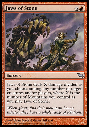 Jaws of Stone (6, 5R) 0/0\nSorcery\nJaws of Stone deals X damage divided as you choose among any number of target creatures and/or players, where X is the number of Mountains you control as you cast Jaws of Stone.\nDuel Decks: Venser vs. Koth: Uncommon, Duel Decks: Knights vs. Dragons: Uncommon, Shadowmoor: Uncommon\n\n