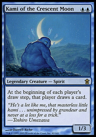 Kami of the Crescent Moon (2, UU) 1/3\nLegendary Creature  — Spirit\nAt the beginning of each player's draw step, that player draws an additional card.\nSaviors of Kamigawa: Rare\n\n
