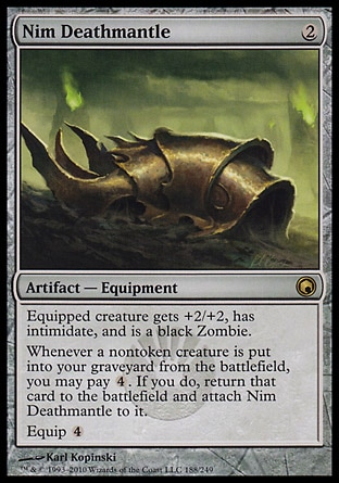 Nim Deathmantle (2, 2) 0/0\nArtifact  — Equipment\nEquipped creature gets +2/+2, has intimidate, and is a black Zombie.<br />\nWhenever a nontoken creature is put into your graveyard from the battlefield, you may pay {4}. If you do, return that card to the battlefield and attach Nim Deathmantle to it.<br />\nEquip {4}\nScars of Mirrodin: Rare\n\n