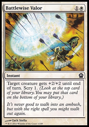 Battlewise Valor (2, 1W) \nInstant\nTarget creature gets +2/+2 until end of turn. Scry 1. (Look at the top card of your library. You may put that card on the bottom of your library.)\nTheros: Common\n\n