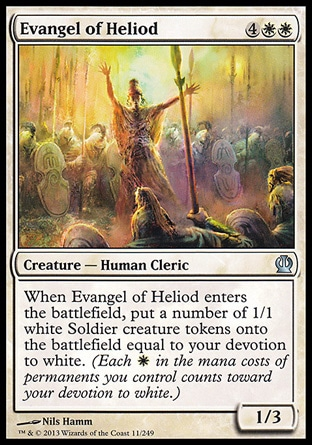 Evangel of Heliod (6, 4WW) 1/3\nCreature  — Human Cleric\nWhen Evangel of Heliod enters the battlefield, put a number of 1/1 white Soldier creature tokens onto the battlefield equal to your devotion to white. (Each {W} in the mana costs of permanents you control counts toward your devotion to white.)\nTheros: Uncommon\n\n