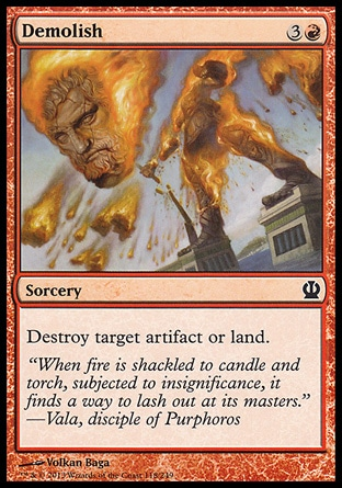 Demolish (4, 3R) \nSorcery\nDestroy target artifact or land.\nTheros: Common, Magic 2014 Core Set: Common, Avacyn Restored: Common, Magic 2011: Common, Zendikar: Common, Tenth Edition: Common, Ninth Edition: Uncommon, Eighth Edition: Uncommon, Odyssey: Uncommon\n\n