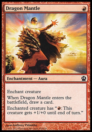 "Dragon Mantle (1, R) \nEnchantment  — Aura\nEnchant creature<br />\nWhen Dragon Mantle enters the battlefield, draw a card.<br />\nEnchanted creature has ""{R}: This creature gets +1/+0 until end of turn.""\nTheros: Common\n\n"
