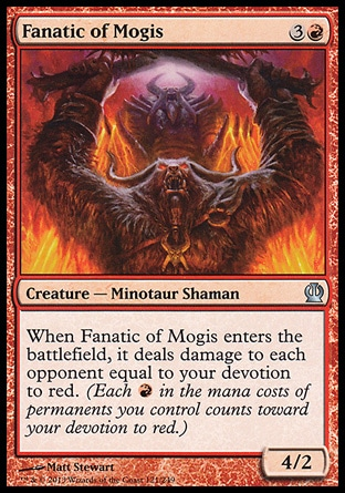 Fanatic of Mogis (4, 3R) 4/2\nCreature  — Minotaur Shaman\nWhen Fanatic of Mogis enters the battlefield, it deals damage to each opponent equal to your devotion to red. (Each {R} in the mana costs of permanents you control counts toward your devotion to red.)\nTheros: Uncommon\n\n