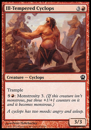 Ill-Tempered Cyclops (4, 3R) 3/3\nCreature  — Cyclops\nTrample<br />\n{5}{R}: Monstrosity 3. (If this creature isn't monstrous, put three +1/+1 counters on it and it becomes monstrous.)\nTheros: Common\n\n