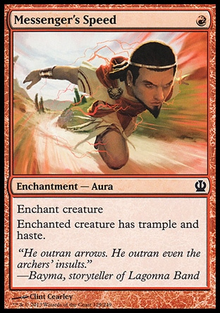 Messenger's Speed (1, R) \nEnchantment  — Aura\nEnchant creature<br />\nEnchanted creature has trample and haste.\nTheros: Common\n\n