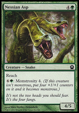 Nessian Asp (5, 4G) 4/5\nCreature  — Snake\nReach<br />\n{6}{G}: Monstrosity 4. (If this creature isn't monstrous, put four +1/+1 counters on it and it becomes monstrous.)\nTheros: Common\n\n