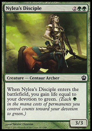 Nylea's Disciple (4, 2GG) 3/3\nCreature  — Centaur Archer\nWhen Nylea's Disciple enters the battlefield, you gain life equal to your devotion to green. (Each {G} in the mana costs of permanents you control counts toward your devotion to green.)\nTheros: Common\n\n