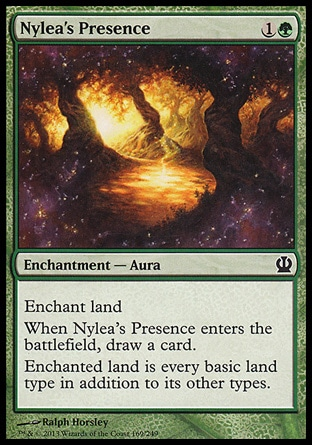 Nylea's Presence (2, 1G) \nEnchantment  — Aura\nEnchant land<br />\nWhen Nylea's Presence enters the battlefield, draw a card.<br />\nEnchanted land is every basic land type in addition to its other types.\nTheros: Common\n\n