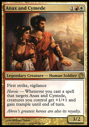 Anax and Cymede (3, 1RW) 3/2\nLegendary Creature  — Human Soldier\nFirst strike, vigilance<br />\nHeroic — Whenever you cast a spell that targets Anax and Cymede, creatures you control get +1/+1 and gain trample until end of turn.\n: Rare, Theros: Rare\n\n