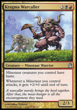 Kragma Warcaller (5, 3BR) 2/3\nCreature  — Minotaur Warrior\nMinotaur creatures you control have haste.<br />\nWhenever a Minotaur you control attacks, it gets +2/+0 until end of turn.\nTheros: Uncommon\n\n