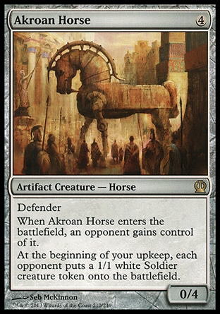 Akroan Horse (4, 4) 0/4\nArtifact Creature  — Horse\nDefender<br />\nWhen Akroan Horse enters the battlefield, an opponent gains control of it.<br />\nAt the beginning of your upkeep, each opponent puts a 1/1 white Soldier creature token onto the battlefield.\nTheros: Rare\n\n