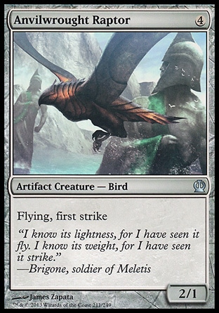 Anvilwrought Raptor (4, 4) 2/1\nArtifact Creature  — Bird\nFlying, first strike\nTheros: Uncommon\n\n