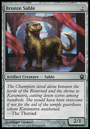 Bronze Sable (2, 2) 2/1\nArtifact Creature  — Sable\n\nTheros: Common\n\n