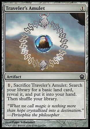 Traveler's Amulet (1, 1) \nArtifact\n{1}, Sacrifice Traveler's Amulet: Search your library for a basic land card, reveal it, and put it into your hand. Then shuffle your library.\nTheros: Common, Innistrad: Common\n\n