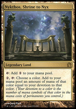 Nykthos, Shrine to Nyx (0, ) \nLegendary Land\n{T}: Add {1} to your mana pool.<br />\n{2}, {T}: Choose a color. Add to your mana pool an amount of mana of that color equal to your devotion to that color. (Your devotion to a color is the number of mana symbols of that color in the mana costs of permanents you control.)\nTheros: Rare\n\n
